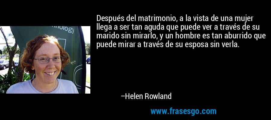Después del matrimonio, a la vista de una mujer llega a ser tan aguda que puede ver a través de su marido sin mirarlo, y un hombre es tan aburrido que puede mirar a través de su esposa sin verla. – Helen Rowland