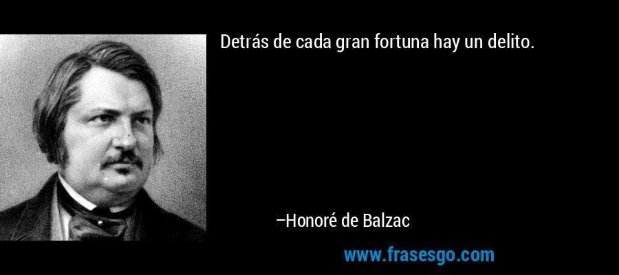 Detrás de cada gran fortuna hay un delito. – Honoré de Balzac