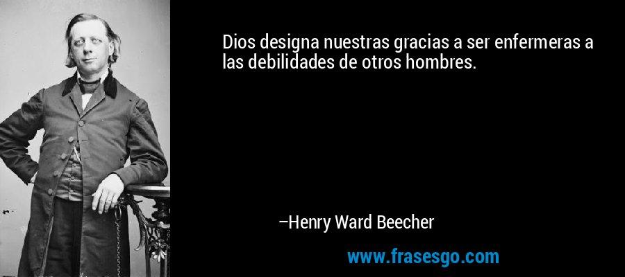 Dios designa nuestras gracias a ser enfermeras a las debilidades de otros hombres. – Henry Ward Beecher
