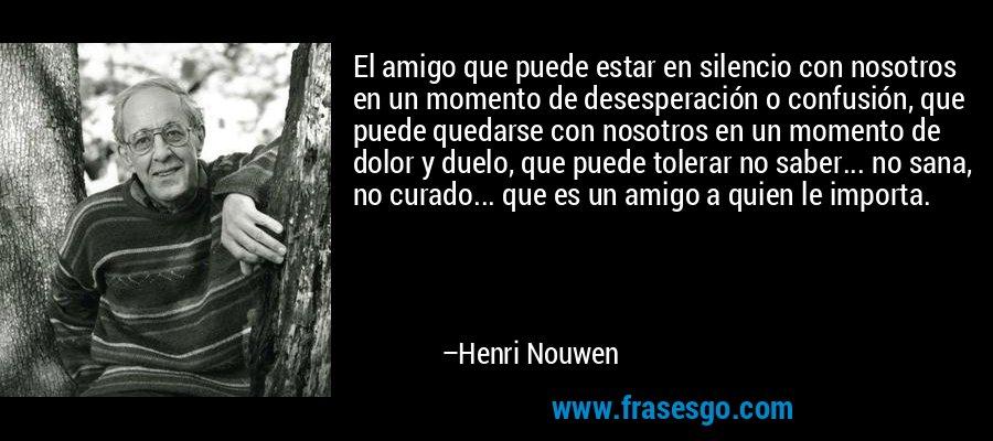 El amigo que puede estar en silencio con nosotros en un momento de desesperación o confusión, que puede quedarse con nosotros en un momento de dolor y duelo, que puede tolerar no saber... no sana, no curado... que es un amigo a quien le importa. – Henri Nouwen