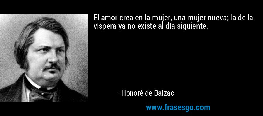 El amor crea en la mujer, una mujer nueva; la de la víspera ya no existe al día siguiente. – Honoré de Balzac