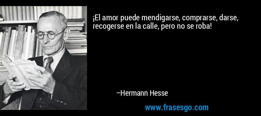¡El amor puede mendigarse, comprarse, darse, recogerse en la calle, pero no se roba! – Hermann Hesse