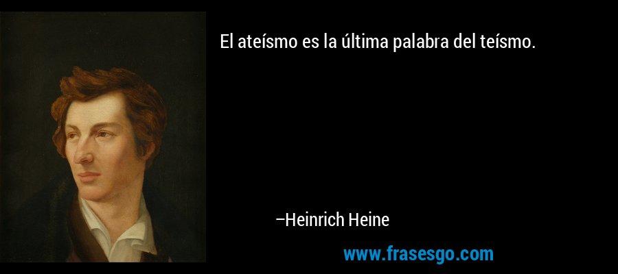 El ateísmo es la última palabra del teísmo. – Heinrich Heine