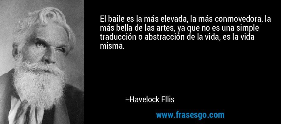 El baile es la más elevada, la más conmovedora, la más bella de las artes, ya que no es una simple traducción o abstracción de la vida, es la vida misma. – Havelock Ellis