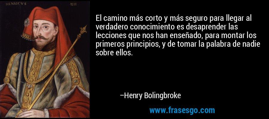 El camino más corto y más seguro para llegar al verdadero conocimiento es desaprender las lecciones que nos han enseñado, para montar los primeros principios, y de tomar la palabra de nadie sobre ellos. – Henry Bolingbroke
