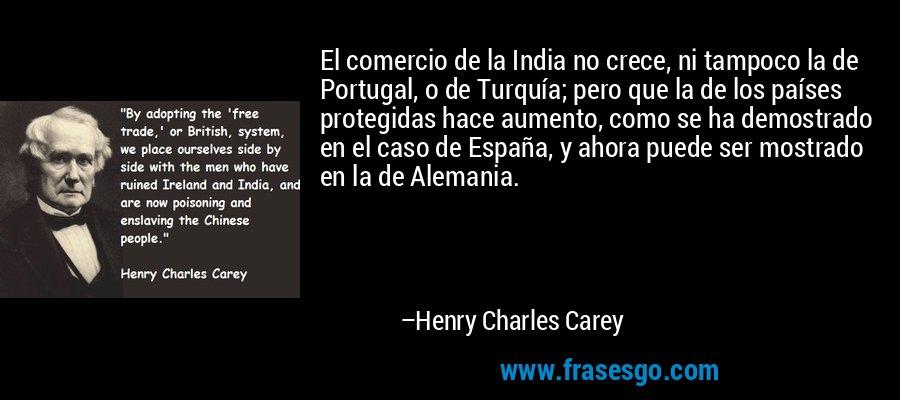 El comercio de la India no crece, ni tampoco la de Portugal, o de Turquía; pero que la de los países protegidas hace aumento, como se ha demostrado en el caso de España, y ahora puede ser mostrado en la de Alemania. – Henry Charles Carey