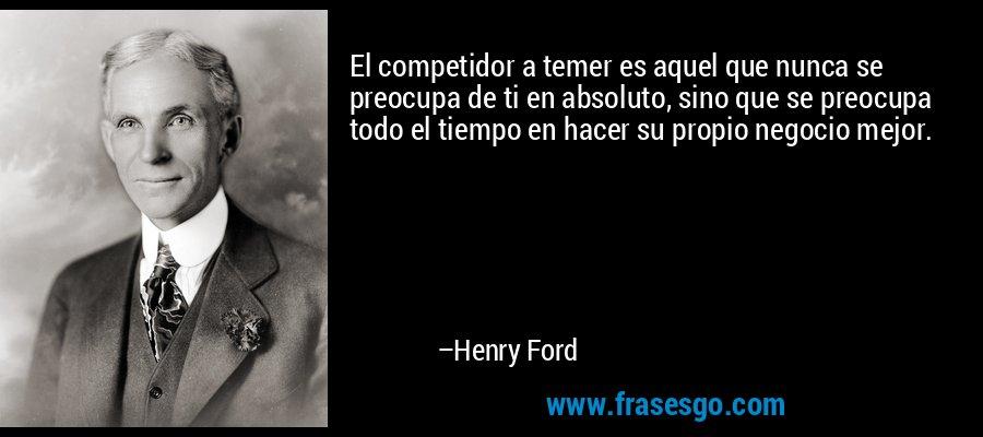 El competidor a temer es aquel que nunca se preocupa de ti en absoluto, sino que se preocupa todo el tiempo en hacer su propio negocio mejor. – Henry Ford