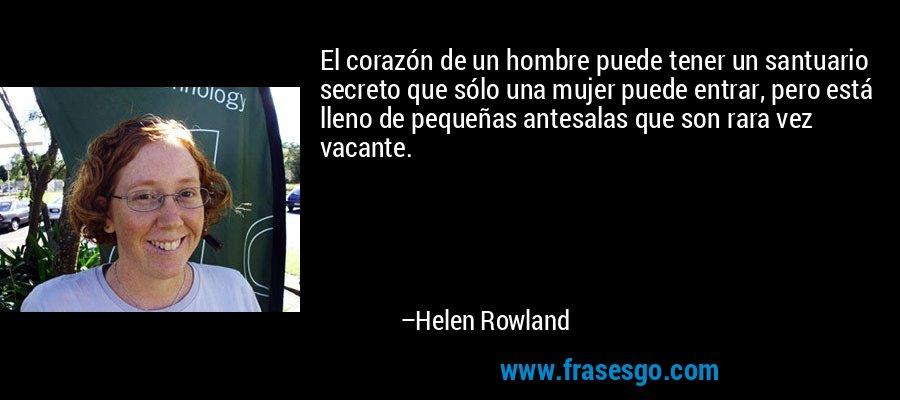 El corazón de un hombre puede tener un santuario secreto que sólo una mujer puede entrar, pero está lleno de pequeñas antesalas que son rara vez vacante. – Helen Rowland