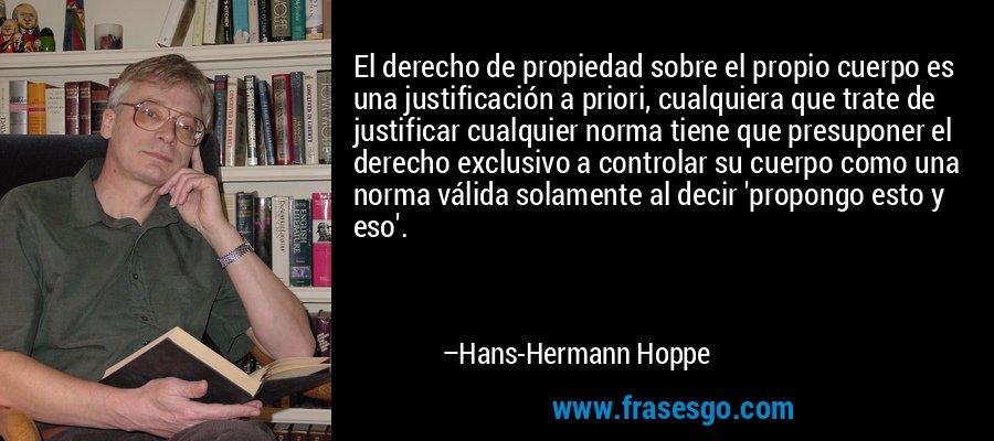 El derecho de propiedad sobre el propio cuerpo es una justificación a priori, cualquiera que trate de justificar cualquier norma tiene que presuponer el derecho exclusivo a controlar su cuerpo como una norma válida solamente al decir 'propongo esto y eso'. – Hans-Hermann Hoppe