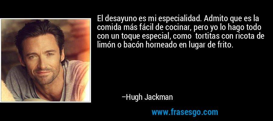 El desayuno es mi especialidad. Admito que es la comida más fácil de cocinar, pero yo lo hago todo con un toque especial, como  tortitas con ricota de limón o bacón horneado en lugar de frito. – Hugh Jackman