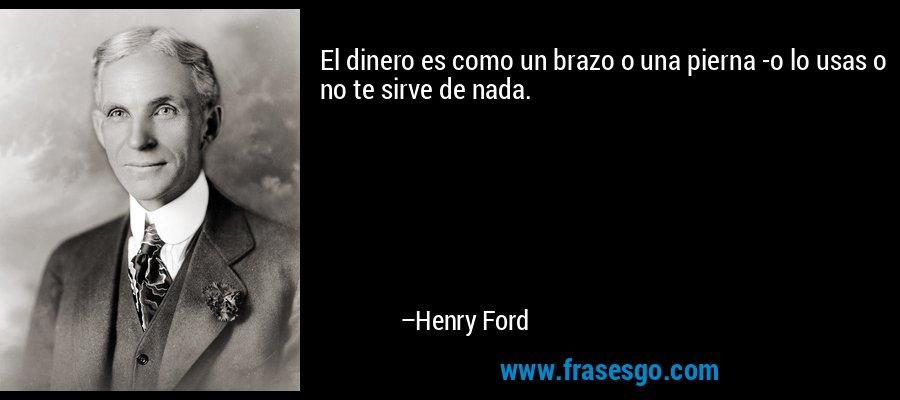 El dinero es como un brazo o una pierna -o lo usas o no te sirve de nada. – Henry Ford