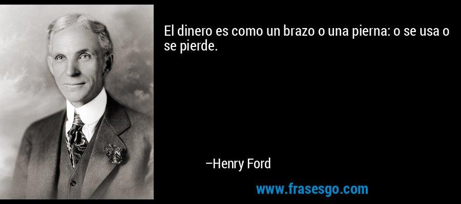 El dinero es como un brazo o una pierna: o se usa o se pierde. – Henry Ford