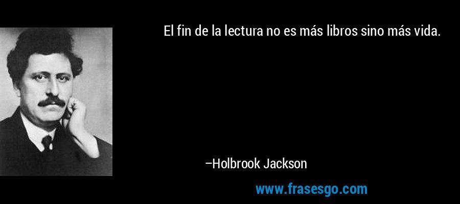 El fin de la lectura no es más libros sino más vida. – Holbrook Jackson