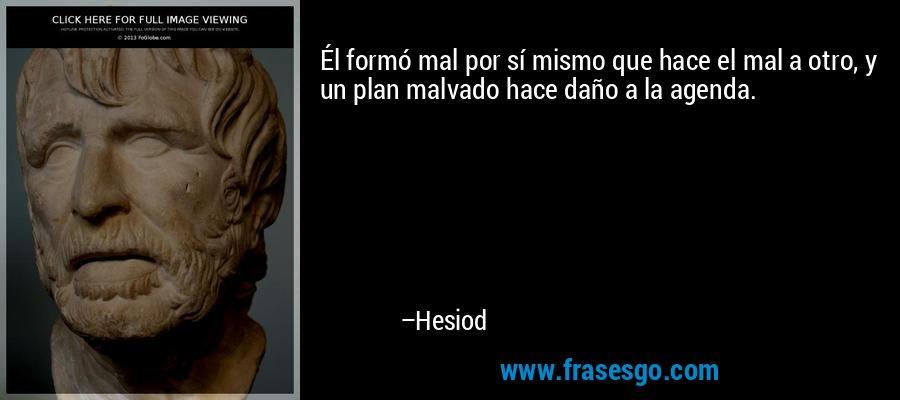 Él formó mal por sí mismo que hace el mal a otro, y un plan malvado hace daño a la agenda. – Hesiod