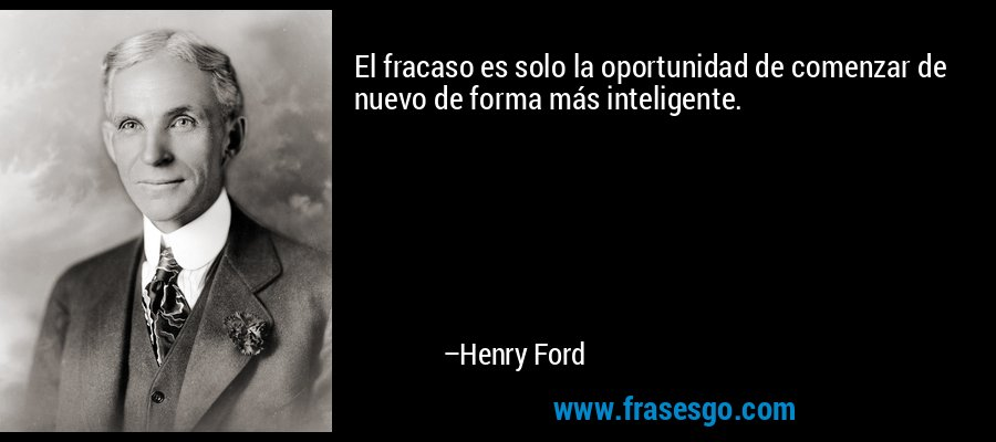 El fracaso es solo la oportunidad de comenzar de nuevo de forma más inteligente. – Henry Ford