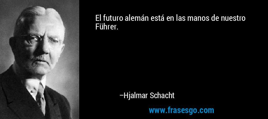 El futuro alemán está en las manos de nuestro Führer. – Hjalmar Schacht