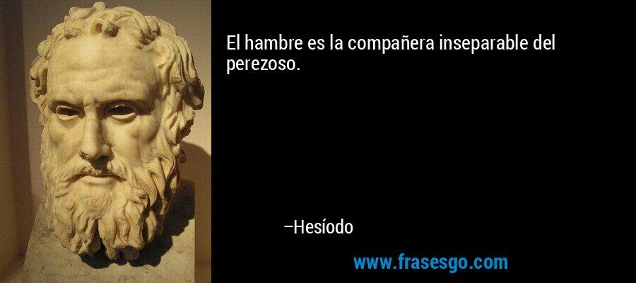 El hambre es la compañera inseparable del perezoso. – Hesíodo