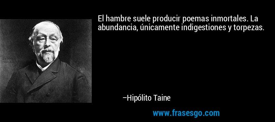 El hambre suele producir poemas inmortales. La abundancia, únicamente indigestiones y torpezas. – Hipólito Taine