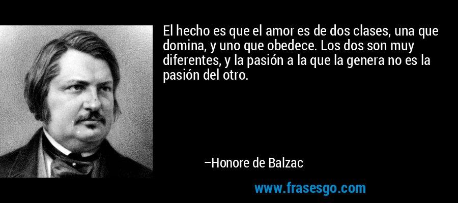 El hecho es que el amor es de dos clases, una que domina, y uno que obedece. Los dos son muy diferentes, y la pasión a la que la genera no es la pasión del otro. – Honore de Balzac
