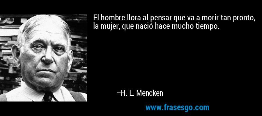 El hombre llora al pensar que va a morir tan pronto, la mujer, que nació hace mucho tiempo. – H. L. Mencken