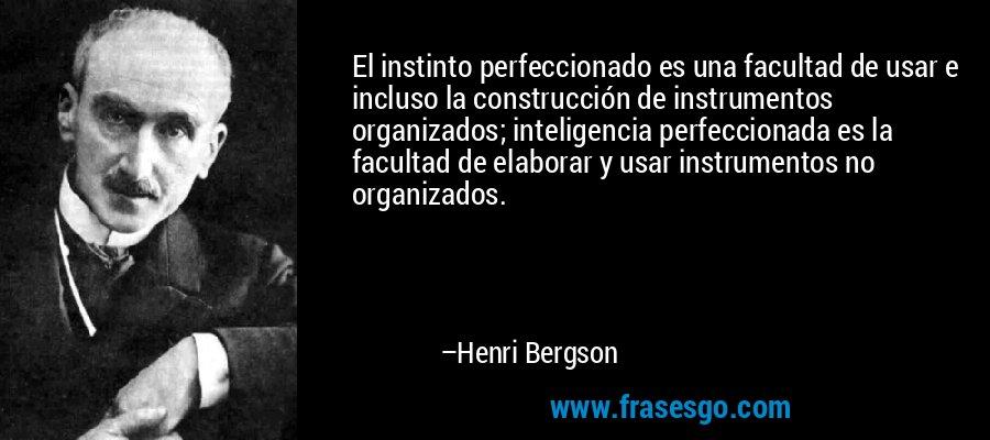 El instinto perfeccionado es una facultad de usar e incluso la construcción de instrumentos organizados; inteligencia perfeccionada es la facultad de elaborar y usar instrumentos no organizados. – Henri Bergson