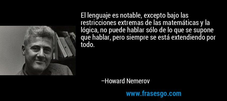El lenguaje es notable, excepto bajo las restricciones extremas de las matemáticas y la lógica, no puede hablar sólo de lo que se supone que hablar, pero siempre se está extendiendo por todo. – Howard Nemerov
