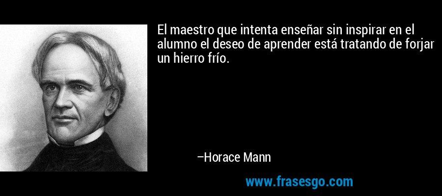 El maestro que intenta enseñar sin inspirar en el alumno el deseo de aprender está tratando de forjar un hierro frío.  – Horace Mann