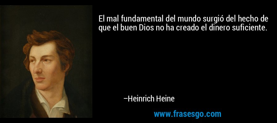 El mal fundamental del mundo surgió del hecho de que el buen Dios no ha creado el dinero suficiente. – Heinrich Heine
