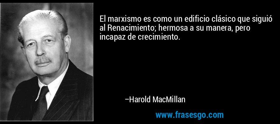 El marxismo es como un edificio clásico que siguió al Renacimiento; hermosa a su manera, pero incapaz de crecimiento. – Harold MacMillan