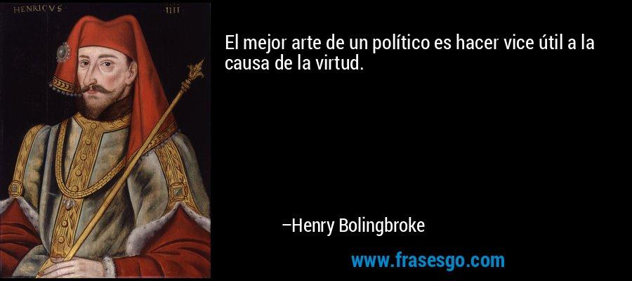 El mejor arte de un político es hacer vice útil a la causa de la virtud. – Henry Bolingbroke