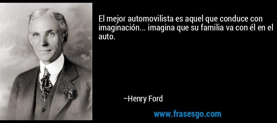 El mejor automovilista es aquel que conduce con imaginación... imagina que su familia va con él en el auto. – Henry Ford