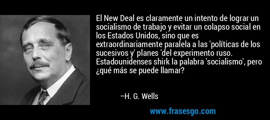 El New Deal es claramente un intento de lograr un socialismo de trabajo y evitar un colapso social en los Estados Unidos, sino que es extraordinariamente paralela a las 'políticas de los sucesivos y' planes 'del experimento ruso. Estadounidenses shirk la palabra 'socialismo', pero ¿qué más se puede llamar? – H. G. Wells