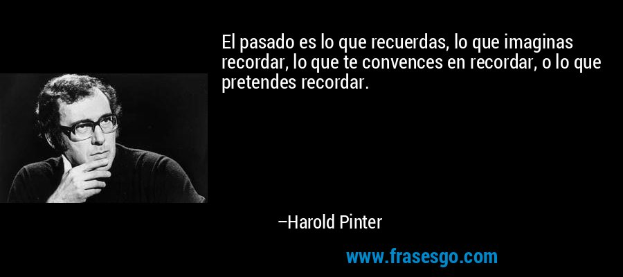 El pasado es lo que recuerdas, lo que imaginas recordar, lo que te convences en recordar, o lo que pretendes recordar. – Harold Pinter