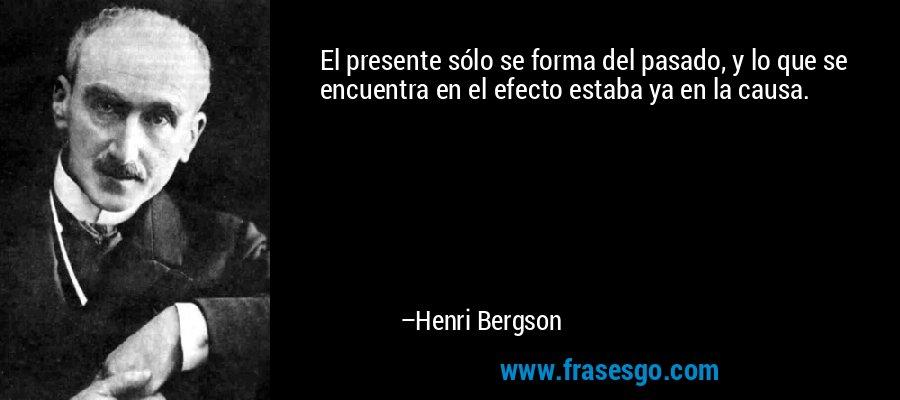 El presente sólo se forma del pasado, y lo que se encuentra en el efecto estaba ya en la causa. – Henri Bergson