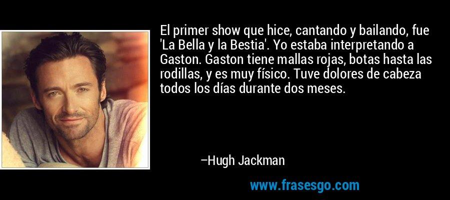 El primer show que hice, cantando y bailando, fue 'La Bella y la Bestia'. Yo estaba interpretando a Gaston. Gaston tiene mallas rojas, botas hasta las rodillas, y es muy físico. Tuve dolores de cabeza todos los días durante dos meses. – Hugh Jackman
