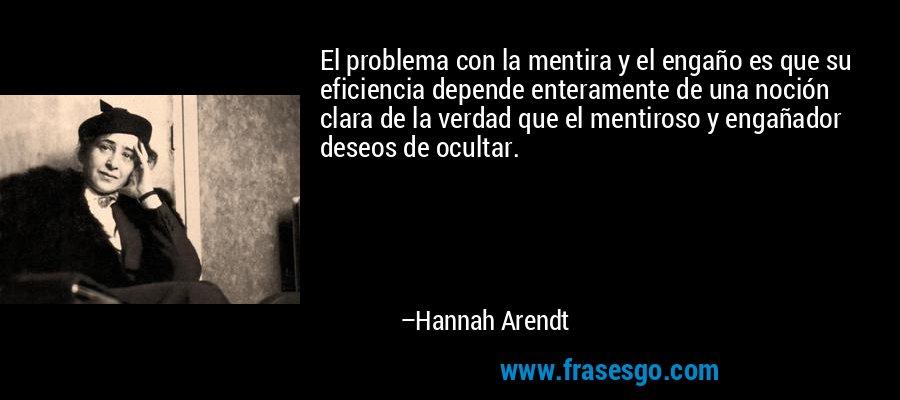 El problema con la mentira y el engaño es que su eficiencia depende enteramente de una noción clara de la verdad que el mentiroso y engañador deseos de ocultar. – Hannah Arendt