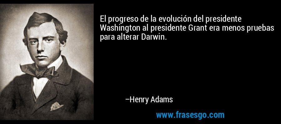 El progreso de la evolución del presidente Washington al presidente Grant era menos pruebas para alterar Darwin. – Henry Adams