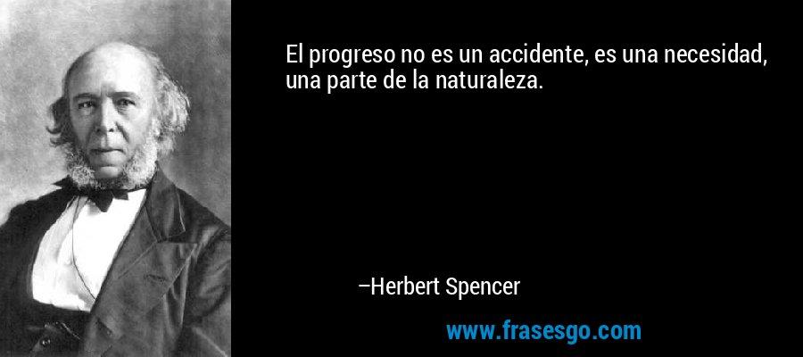 El progreso no es un accidente, es una necesidad, una parte de la naturaleza. – Herbert Spencer