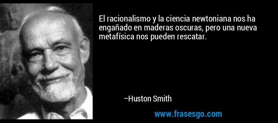 El racionalismo y la ciencia newtoniana nos ha engañado en maderas oscuras, pero una nueva metafísica nos pueden rescatar. – Huston Smith