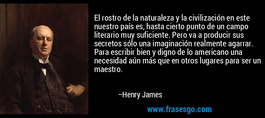 El rostro de la naturaleza y la civilización en este nuestro país es, hasta cierto punto de un campo literario muy suficiente. Pero va a producir sus secretos sólo una imaginación realmente agarrar. Para escribir bien y digno de lo americano una necesidad aún más que en otros lugares para ser un maestro. – Henry James