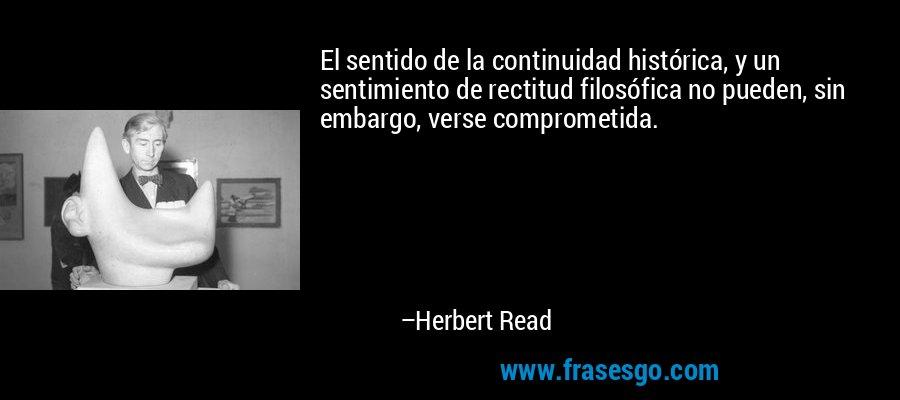 El sentido de la continuidad histórica, y un sentimiento de rectitud filosófica no pueden, sin embargo, verse comprometida. – Herbert Read