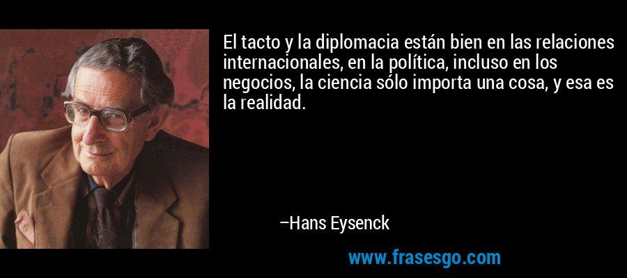El tacto y la diplomacia están bien en las relaciones internacionales, en la política, incluso en los negocios, la ciencia sólo importa una cosa, y esa es la realidad. – Hans Eysenck