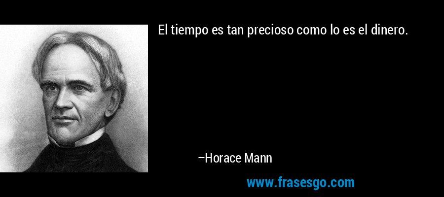 El tiempo es tan precioso como lo es el dinero. – Horace Mann