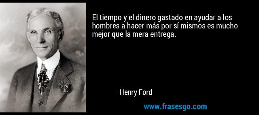 El tiempo y el dinero gastado en ayudar a los hombres a hacer más por sí mismos es mucho mejor que la mera entrega. – Henry Ford