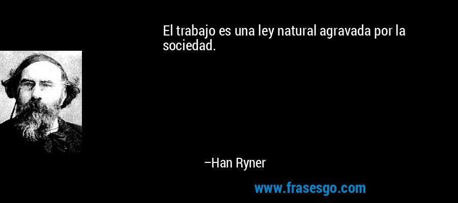 El trabajo es una ley natural agravada por la sociedad. – Han Ryner