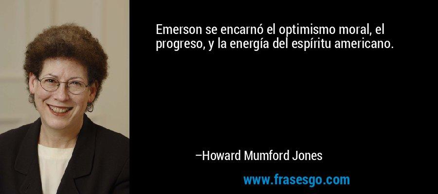 Emerson se encarnó el optimismo moral, el progreso, y la energía del espíritu americano. – Howard Mumford Jones
