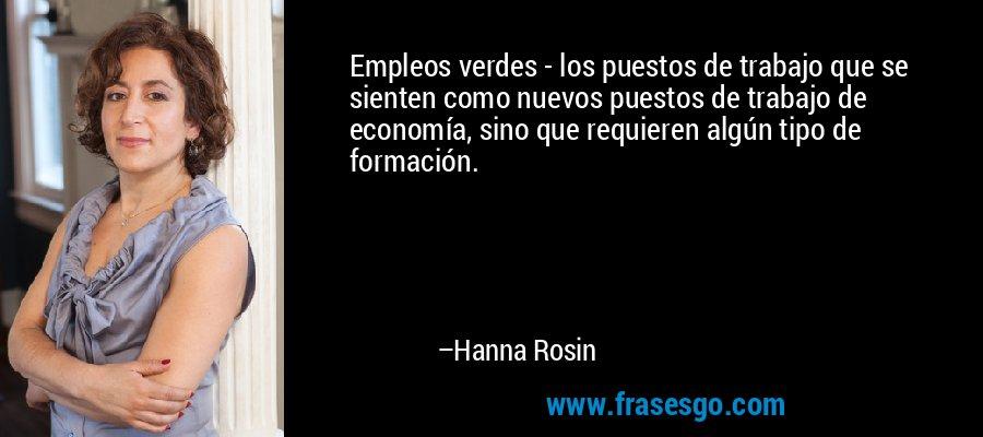 Empleos verdes - los puestos de trabajo que se sienten como nuevos puestos de trabajo de economía, sino que requieren algún tipo de formación. – Hanna Rosin