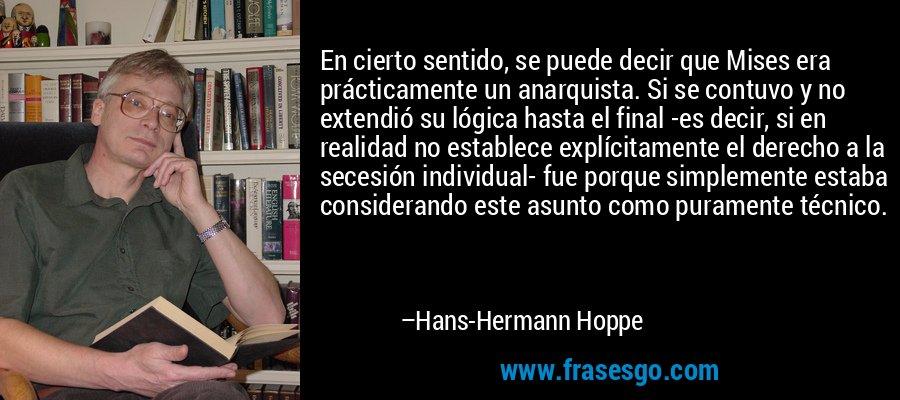 En cierto sentido, se puede decir que Mises era prácticamente un anarquista. Si se contuvo y no extendió su lógica hasta el final -es decir, si en realidad no establece explícitamente el derecho a la secesión individual- fue porque simplemente estaba considerando este asunto como puramente técnico. – Hans-Hermann Hoppe