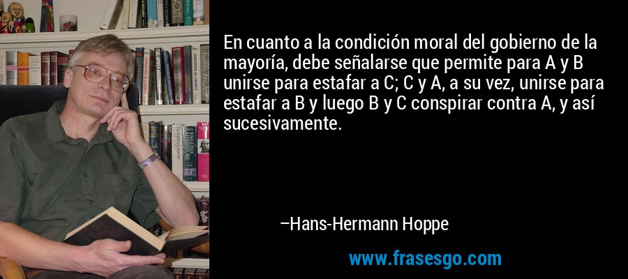 En cuanto a la condición moral del gobierno de la mayoría, debe señalarse que permite para A y B unirse para estafar a C; C y A, a su vez, unirse para estafar a B y luego B y C conspirar contra A, y así sucesivamente. – Hans-Hermann Hoppe