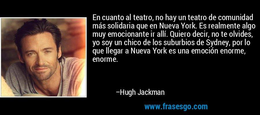 En cuanto al teatro, no hay un teatro de comunidad más solidaria que en Nueva York. Es realmente algo muy emocionante ir allí. Quiero decir, no te olvides, yo soy un chico de los suburbios de Sydney, por lo que llegar a Nueva York es una emoción enorme, enorme. – Hugh Jackman